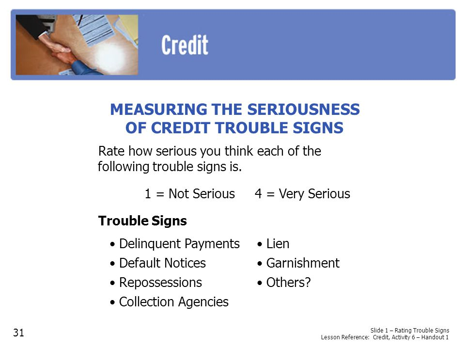 Slide 1 – Rating Trouble Signs Lesson Reference: Credit, Activity 6 – Handout 1 MEASURING THE SERIOUSNESS OF CREDIT TROUBLE SIGNS Rate how serious you