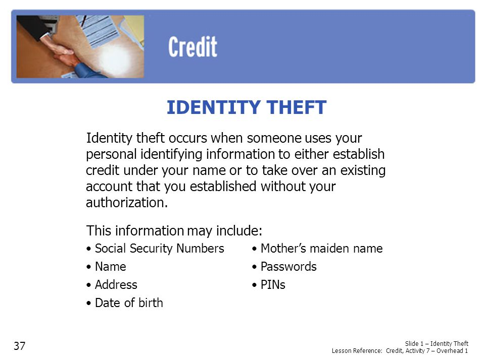 Slide 1 – Identity Theft Lesson Reference: Credit, Activity 7 – Overhead 1 IDENTITY THEFT Identity theft occurs when someone uses your personal identi