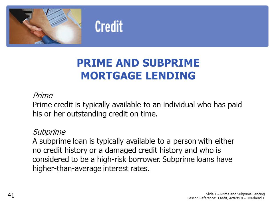PRIME AND SUBPRIME MORTGAGE LENDING Prime Prime credit is typically available to an individual who has paid his or her outstanding credit on time. Sub