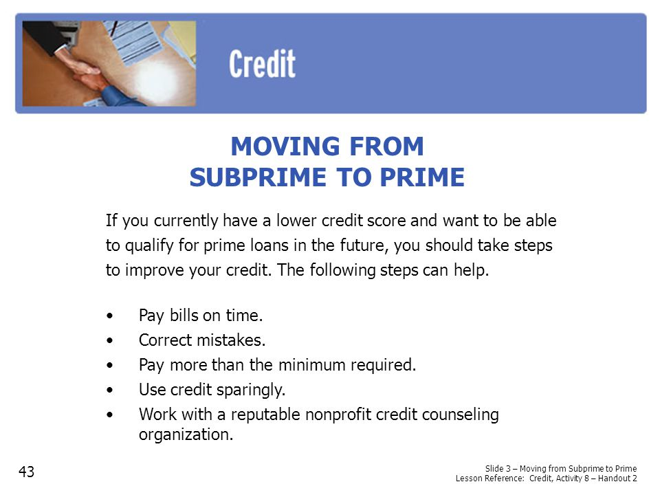 MOVING FROM SUBPRIME TO PRIME Pay bills on time. Correct mistakes. Pay more than the minimum required. Use credit sparingly. Work with a reputable non