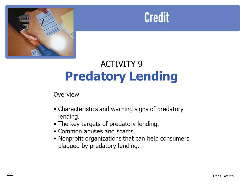 Credit - Activity 9 ACTIVITY 9 Predatory Lending Overview Characteristics and warning signs of predatory lending. The key targets of predatory lending