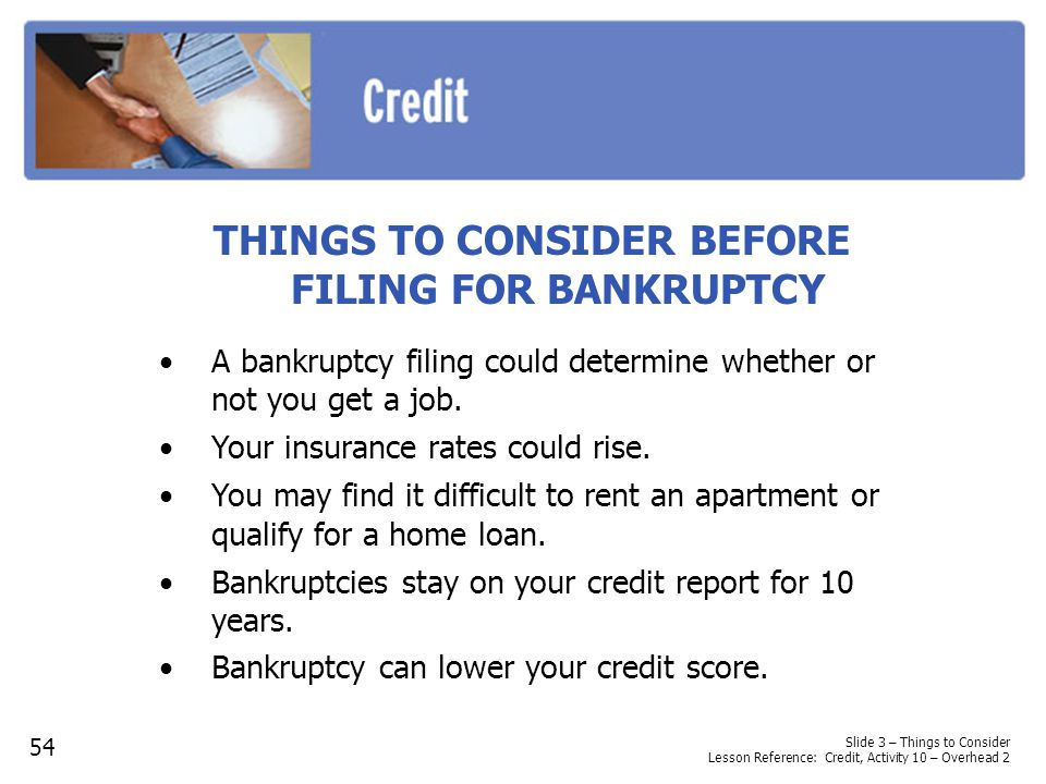THINGS TO CONSIDER BEFORE FILING FOR BANKRUPTCY A bankruptcy filing could determine whether or not you get a job. Your insurance rates could rise. You