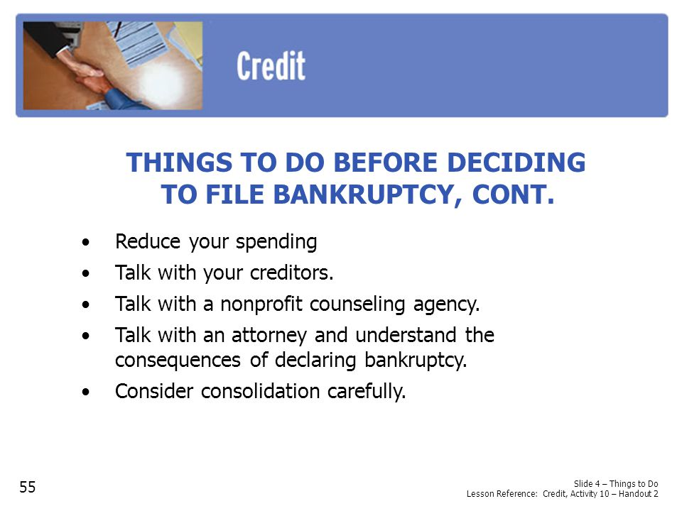 THINGS TO DO BEFORE DECIDING TO FILE BANKRUPTCY, CONT. Reduce your spending Talk with your creditors. Talk with a nonprofit counseling agency. Talk wi
