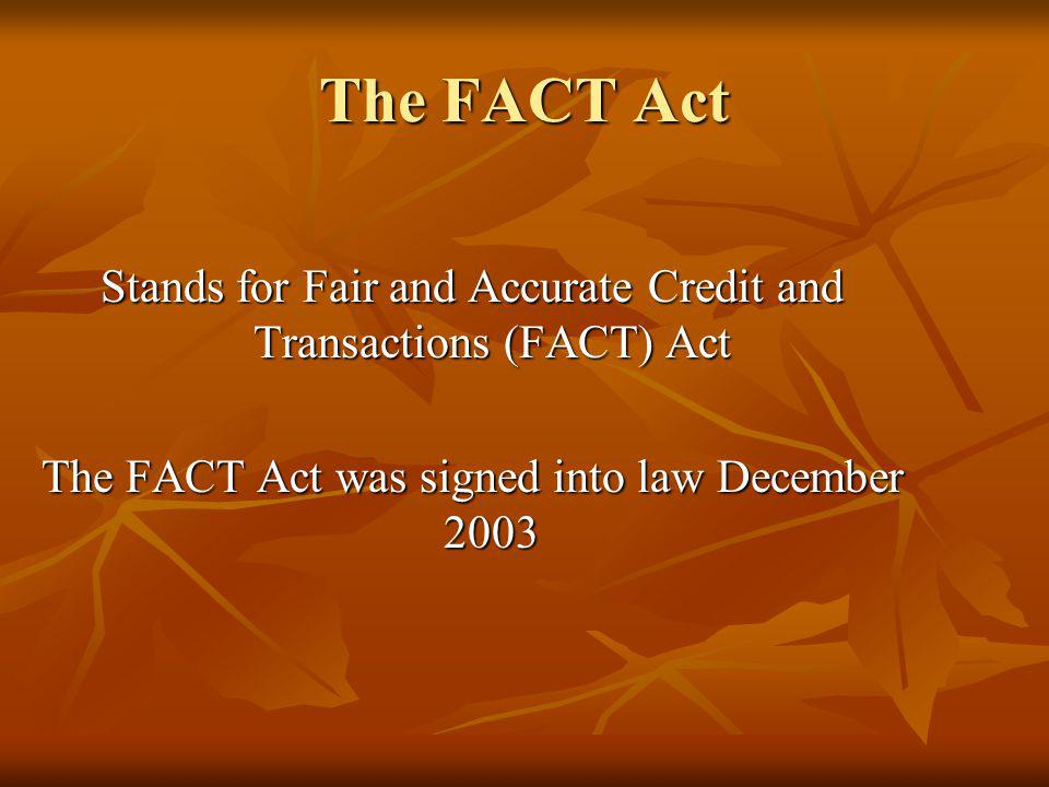 The FACT Act Stands for Fair and Accurate Credit and Transactions (FACT) Act The FACT Act was signed into law December 2003