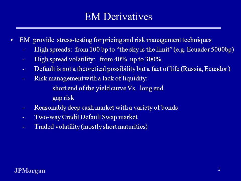 JPMorgan 2 EM Derivatives EM provide stress-testing for pricing and risk management techniques - High spreads: from 100 bp to the sky is the limit (e.g.