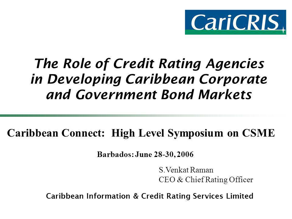 The Role of Credit Rating Agencies in Developing Caribbean Corporate and Government Bond Markets Caribbean Information & Credit Rating Services Limited Caribbean Connect: High Level Symposium on CSME Barbados: June 28-30, 2006 S.Venkat Raman CEO & Chief Rating Officer