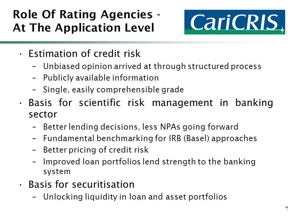 7 Role Of Rating Agencies - At The Application Level Estimation of credit risk –Unbiased opinion arrived at through structured process –Publicly available information –Single, easily comprehensible grade Basis for scientific risk management in banking sector –Better lending decisions, less NPAs going forward –Fundamental benchmarking for IRB (Basel) approaches –Better pricing of credit risk –Improved loan portfolios lend strength to the banking system Basis for securitisation –Unlocking liquidity in loan and asset portfolios