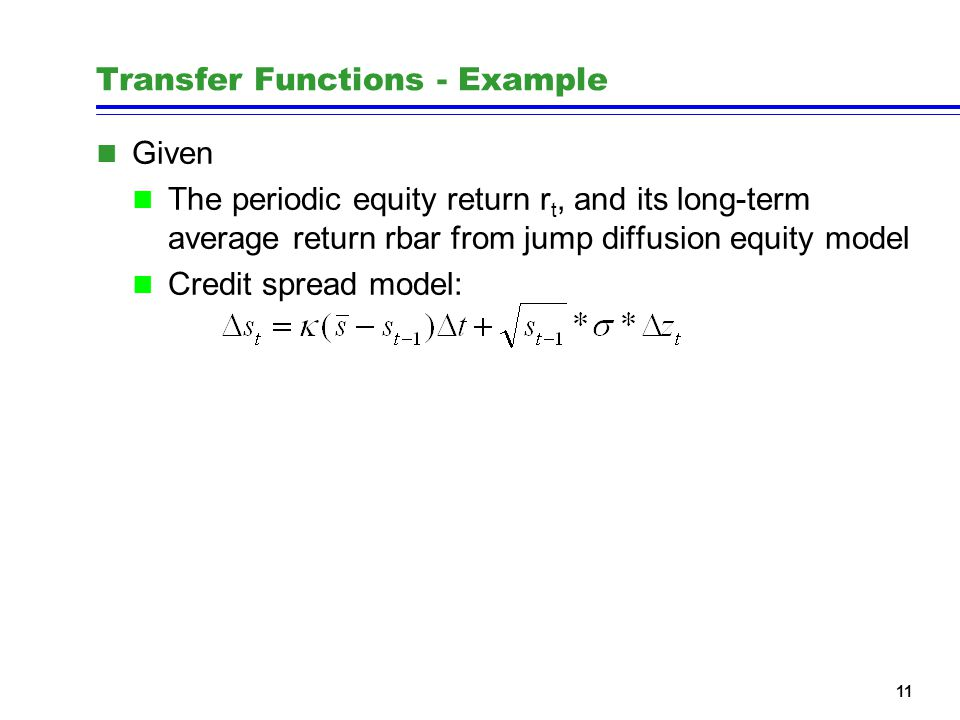 11 Transfer Functions - Example n Given n The periodic equity return r t, and its long-term average return rbar from jump diffusion equity model n Credit spread model:
