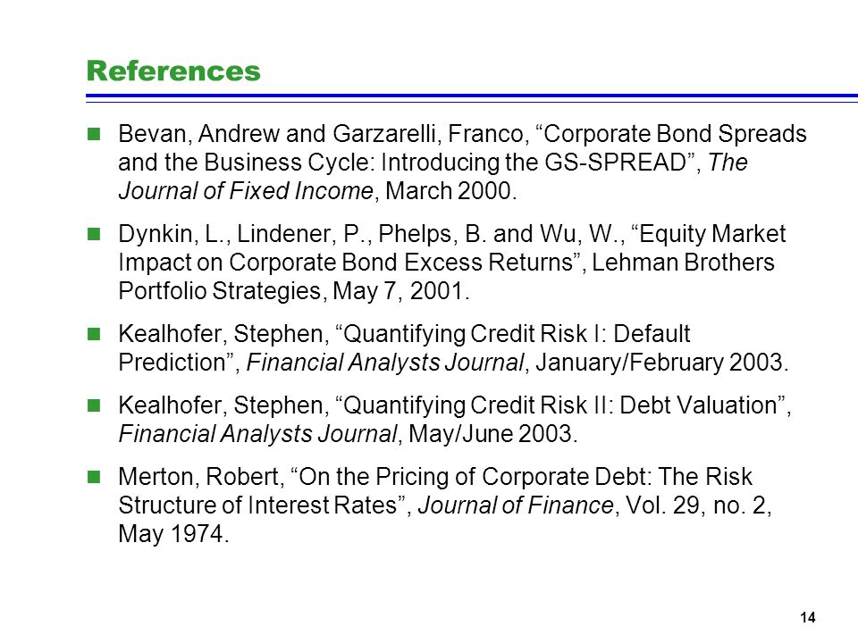 14 References n Bevan, Andrew and Garzarelli, Franco, Corporate Bond Spreads and the Business Cycle: Introducing the GS-SPREAD, The Journal of Fixed Income, March 2000.