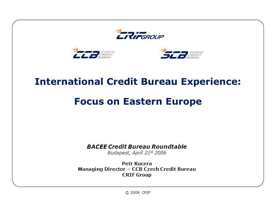 © 2006 CRIF 22 Credit Bureau services evolution From the delivery of credit reports … Output APPLICATION FORM -------- ------ Branch Credit Bureau Applicant Id and Matching Codes, Number of Contracts, Global Exposure, Credit Behaviour, No.