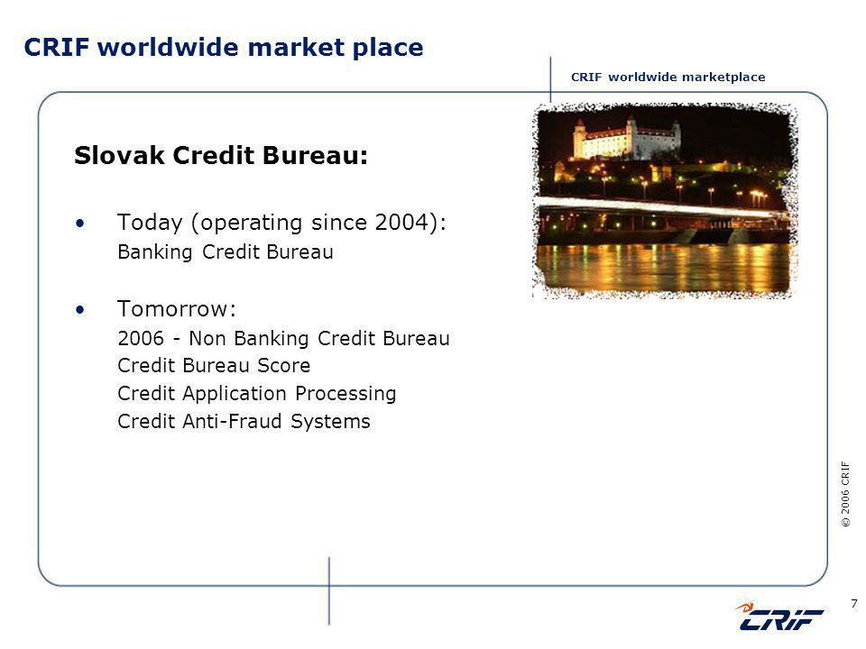 © 2006 CRIF 7 CRIF worldwide market place Slovak Credit Bureau: Today (operating since 2004): Banking Credit Bureau Tomorrow: 2006 - Non Banking Credit Bureau Credit Bureau Score Credit Application Processing Credit Anti-Fraud Systems CRIF worldwide marketplace
