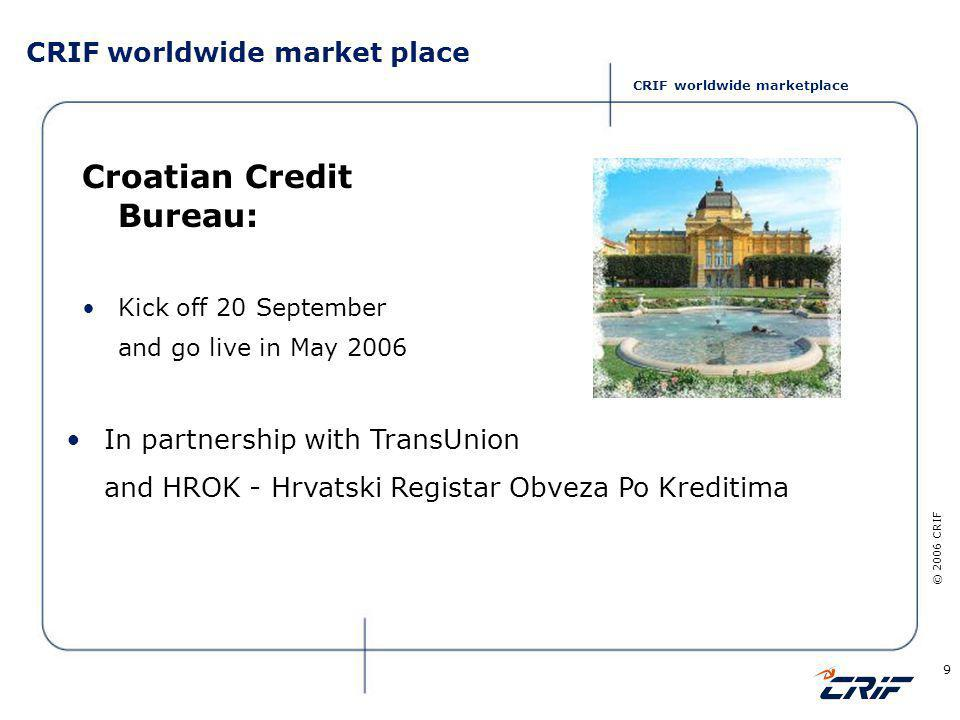 © 2006 CRIF 9 CRIF worldwide market place Croatian Credit Bureau: Kick off 20 September and go live in May 2006 In partnership with TransUnion and HROK - Hrvatski Registar Obveza Po Kreditima CRIF worldwide marketplace