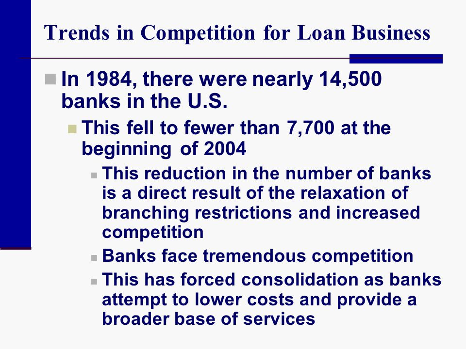 Trends in Competition for Loan Business In 1984, there were nearly 14,500 banks in the U.S. This fell to fewer than 7,700 at the beginning of 2004 Thi