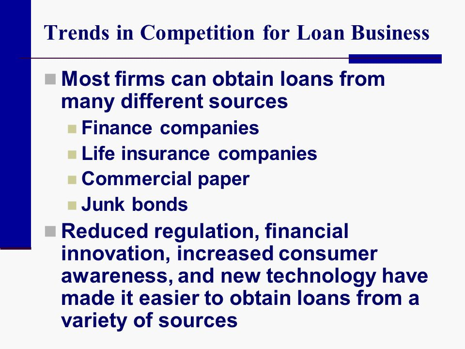 Trends in Competition for Loan Business Most firms can obtain loans from many different sources Finance companies Life insurance companies Commercial