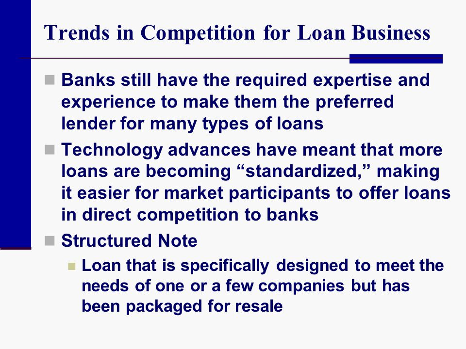 Trends in Competition for Loan Business Banks still have the required expertise and experience to make them the preferred lender for many types of loa