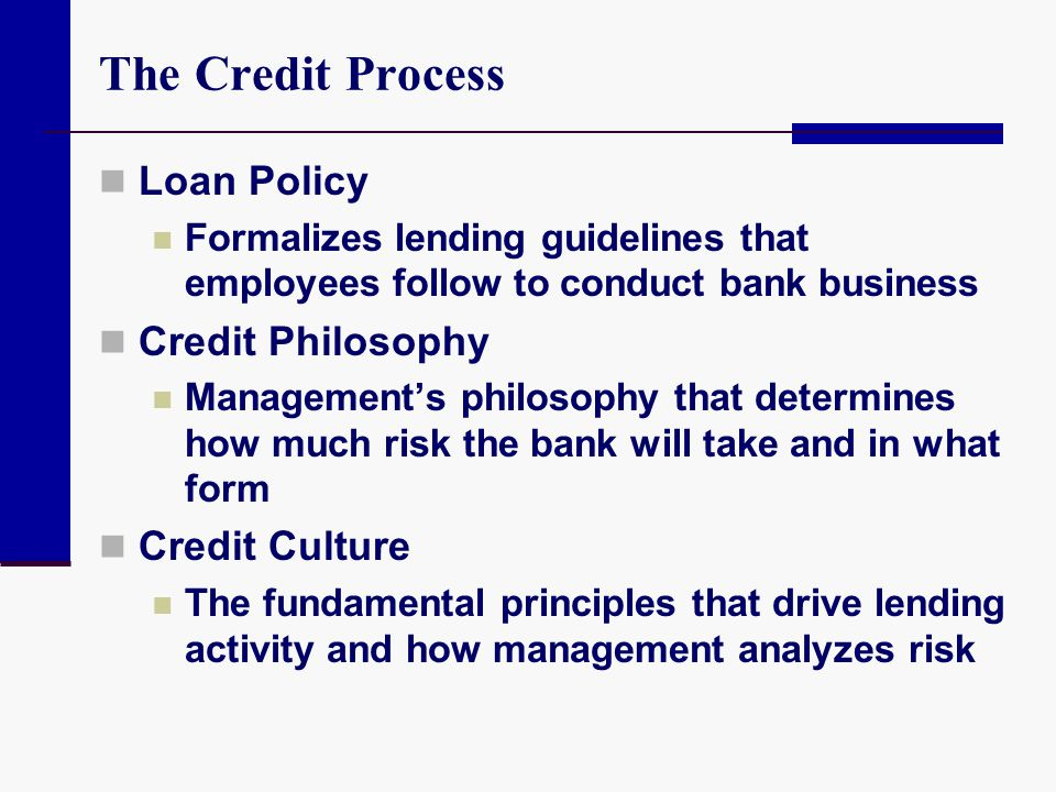 Loan Policy Formalizes lending guidelines that employees follow to conduct bank business Credit Philosophy Managements philosophy that determines how