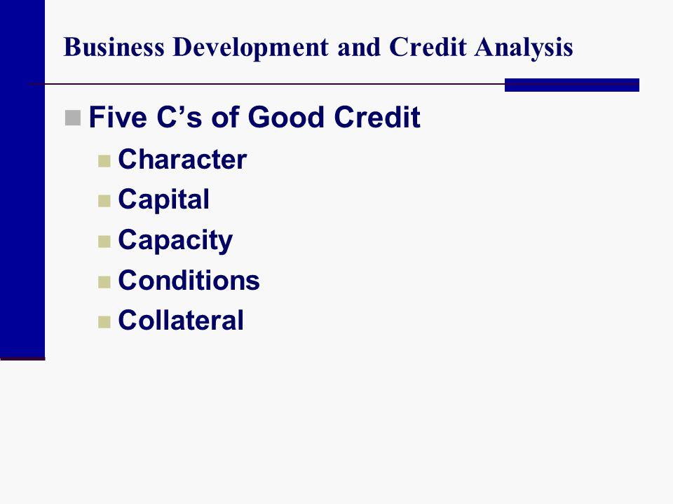 Business Development and Credit Analysis Five Cs of Good Credit Character Capital Capacity Conditions Collateral