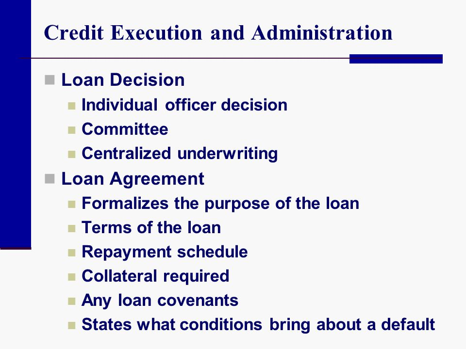 Credit Execution and Administration Loan Decision Individual officer decision Committee Centralized underwriting Loan Agreement Formalizes the purpose