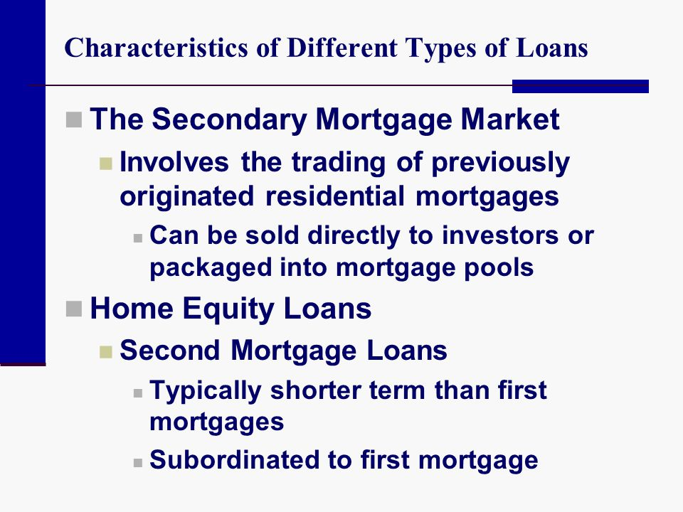 Characteristics of Different Types of Loans The Secondary Mortgage Market Involves the trading of previously originated residential mortgages Can be s