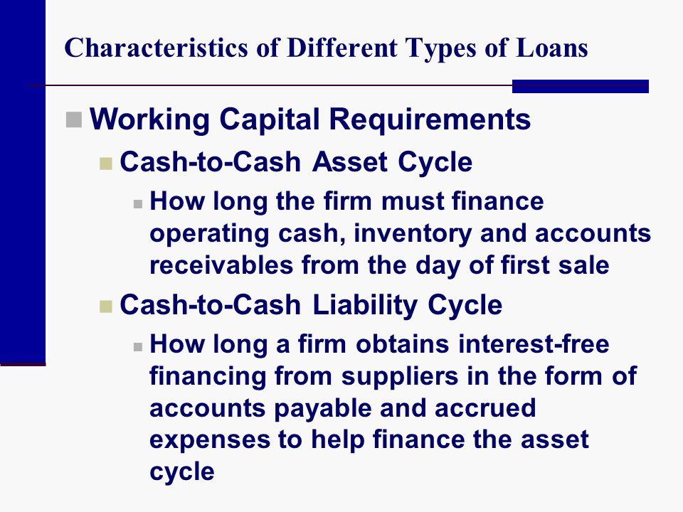 Characteristics of Different Types of Loans Working Capital Requirements Cash-to-Cash Asset Cycle How long the firm must finance operating cash, inven