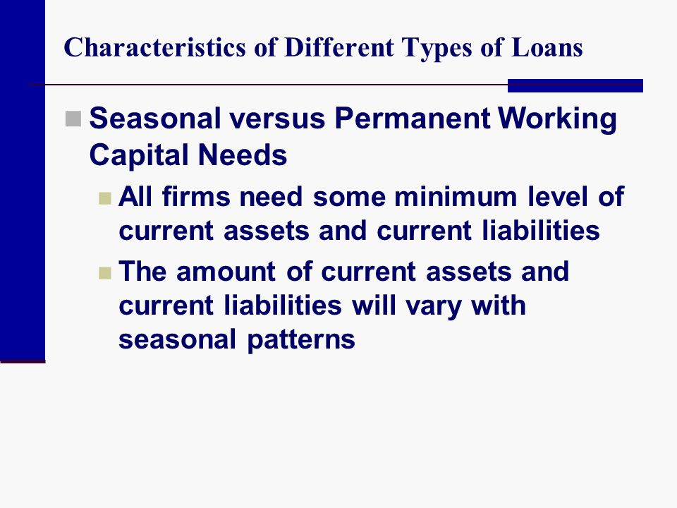 Characteristics of Different Types of Loans Seasonal versus Permanent Working Capital Needs All firms need some minimum level of current assets and cu