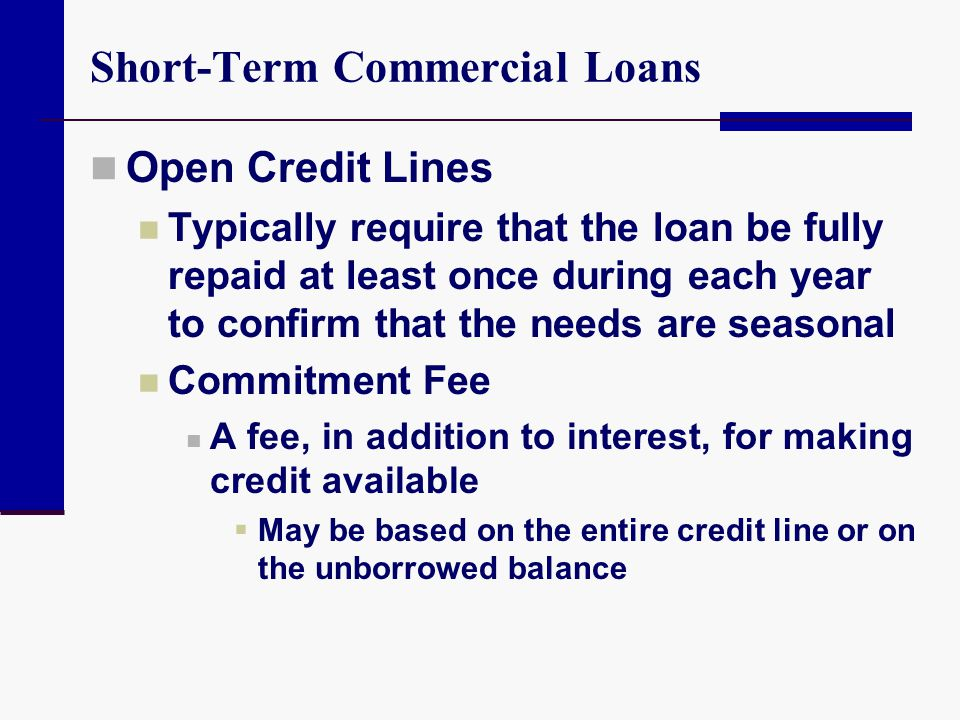 Short-Term Commercial Loans Open Credit Lines Typically require that the loan be fully repaid at least once during each year to confirm that the needs