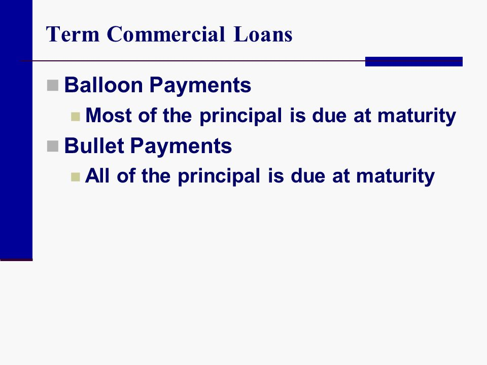 Term Commercial Loans Balloon Payments Most of the principal is due at maturity Bullet Payments All of the principal is due at maturity