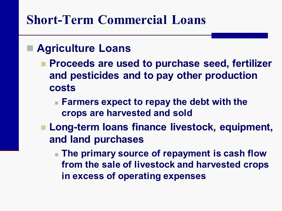 Short-Term Commercial Loans Agriculture Loans Proceeds are used to purchase seed, fertilizer and pesticides and to pay other production costs Farmers