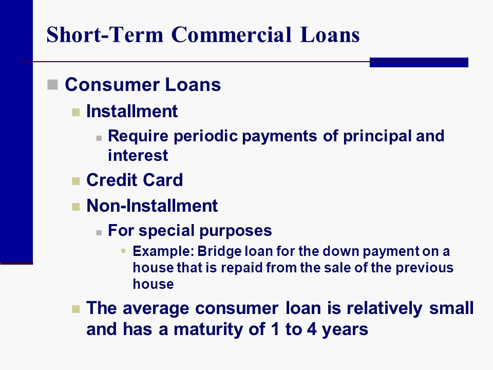 Short-Term Commercial Loans Consumer Loans Installment Require periodic payments of principal and interest Credit Card Non-Installment For special pur