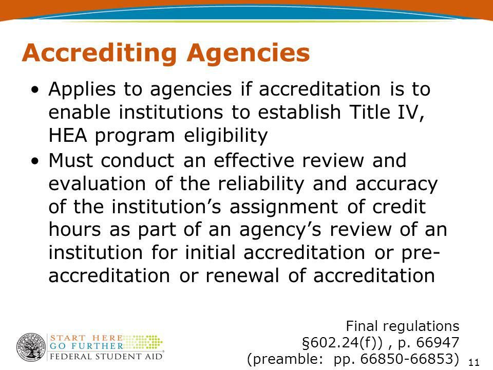 Accrediting Agencies Applies to agencies if accreditation is to enable institutions to establish Title IV, HEA program eligibility Must conduct an effective review and evaluation of the reliability and accuracy of the institutions assignment of credit hours as part of an agencys review of an institution for initial accreditation or pre- accreditation or renewal of accreditation 11 Final regulations §602.24(f)), p.
