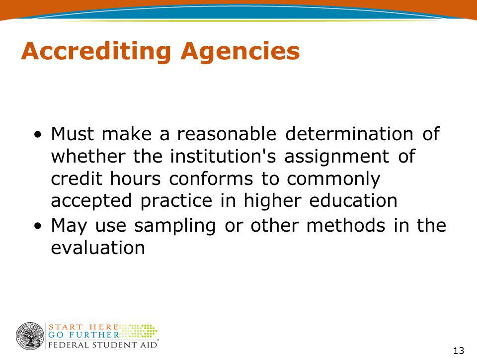 Accrediting Agencies Must make a reasonable determination of whether the institution s assignment of credit hours conforms to commonly accepted practice in higher education May use sampling or other methods in the evaluation 13