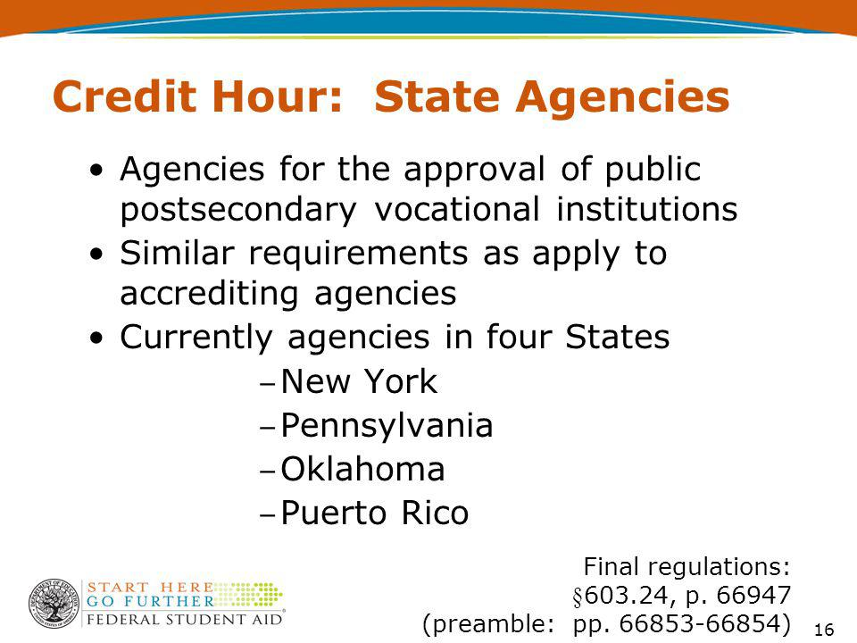 Agencies for the approval of public postsecondary vocational institutions Similar requirements as apply to accrediting agencies Currently agencies in four States New York Pennsylvania Oklahoma Puerto Rico Credit Hour: State Agencies Final regulations: §603.24, p.