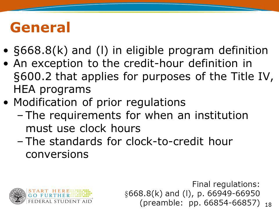 General §668.8(k) and (l) in eligible program definition An exception to the credit-hour definition in §600.2 that applies for purposes of the Title IV, HEA programs Modification of prior regulations –The requirements for when an institution must use clock hours –The standards for clock-to-credit hour conversions 18 Final regulations: §668.8(k) and (l), p.
