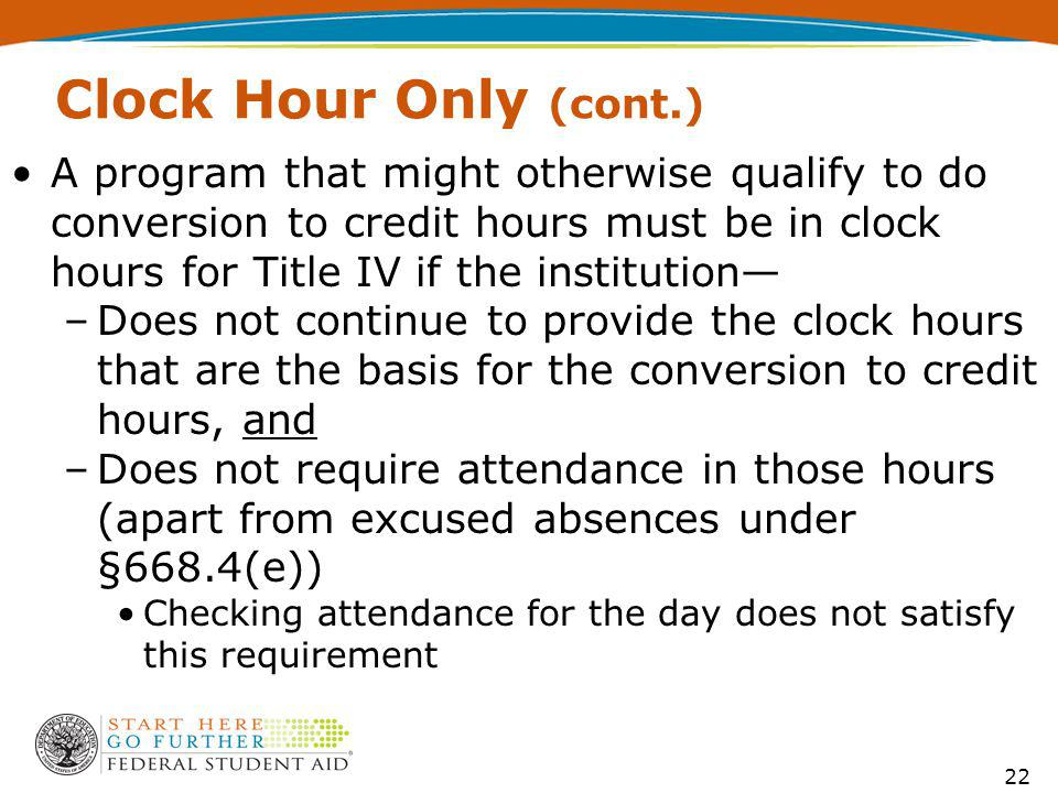 Clock Hour Only (cont.) A program that might otherwise qualify to do conversion to credit hours must be in clock hours for Title IV if the institution –Does not continue to provide the clock hours that are the basis for the conversion to credit hours, and –Does not require attendance in those hours (apart from excused absences under §668.4(e)) Checking attendance for the day does not satisfy this requirement 22