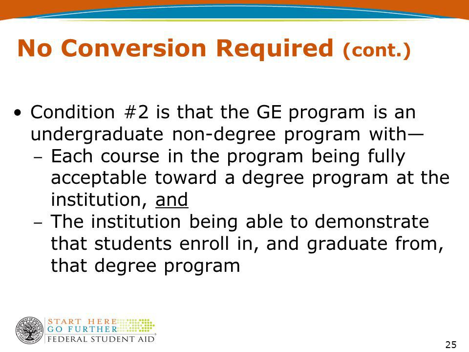 No Conversion Required (cont.) Condition #2 is that the GE program is an undergraduate non-degree program with Each course in the program being fully acceptable toward a degree program at the institution, and The institution being able to demonstrate that students enroll in, and graduate from, that degree program 25