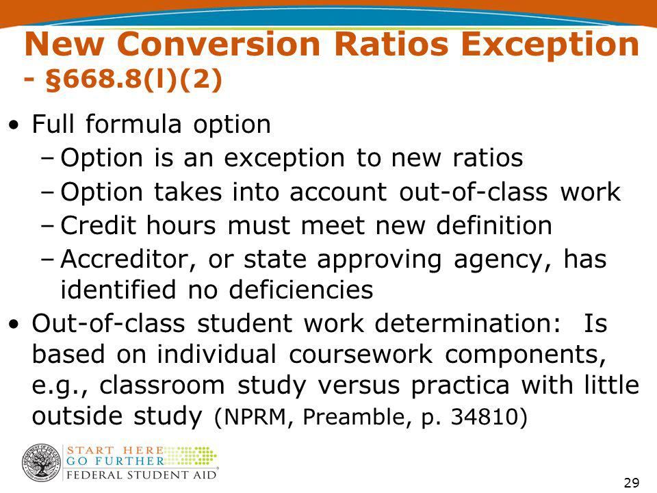 New Conversion Ratios Exception - §668.8(l)(2) Full formula option –Option is an exception to new ratios –Option takes into account out-of-class work –Credit hours must meet new definition –Accreditor, or state approving agency, has identified no deficiencies Out-of-class student work determination: Is based on individual coursework components, e.g., classroom study versus practica with little outside study (NPRM, Preamble, p.