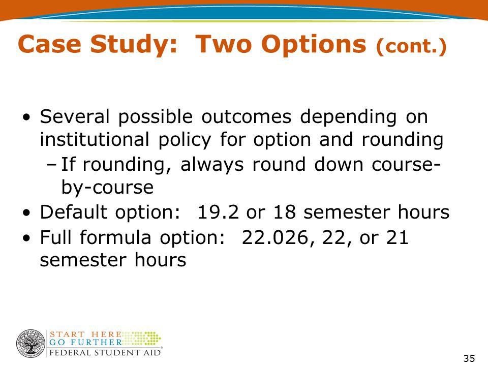 Case Study: Two Options (cont.) Several possible outcomes depending on institutional policy for option and rounding –If rounding, always round down course- by-course Default option: 19.2 or 18 semester hours Full formula option: 22.026, 22, or 21 semester hours 35