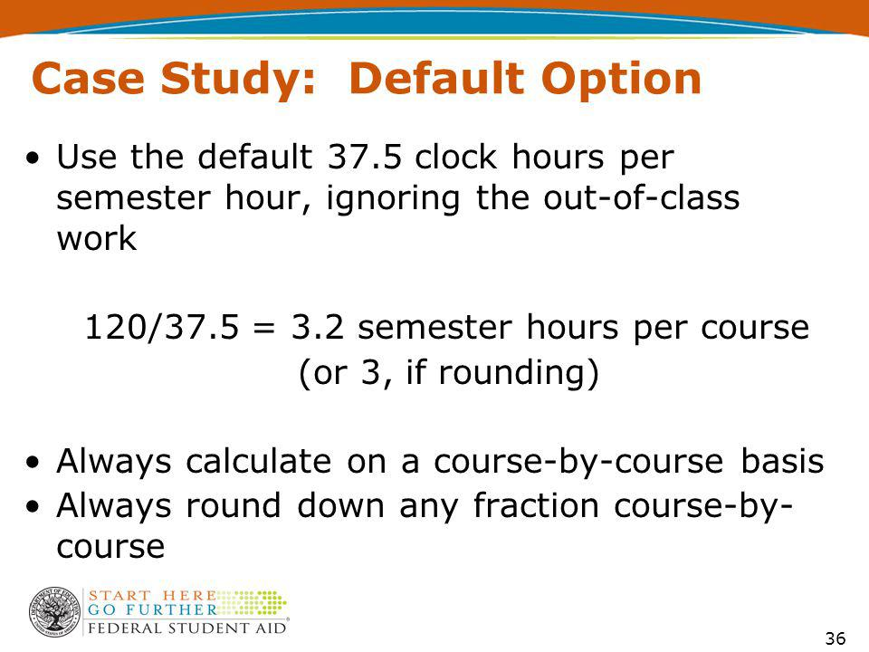 Case Study: Default Option Use the default 37.5 clock hours per semester hour, ignoring the out-of-class work 120/37.5 = 3.2 semester hours per course (or 3, if rounding) Always calculate on a course-by-course basis Always round down any fraction course-by- course 36
