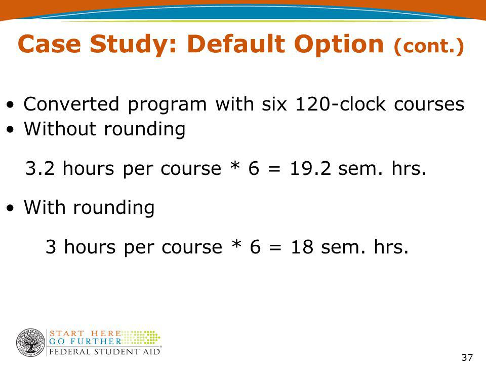 Case Study: Default Option (cont.) Converted program with six 120-clock courses Without rounding 3.2 hours per course * 6 = 19.2 sem.