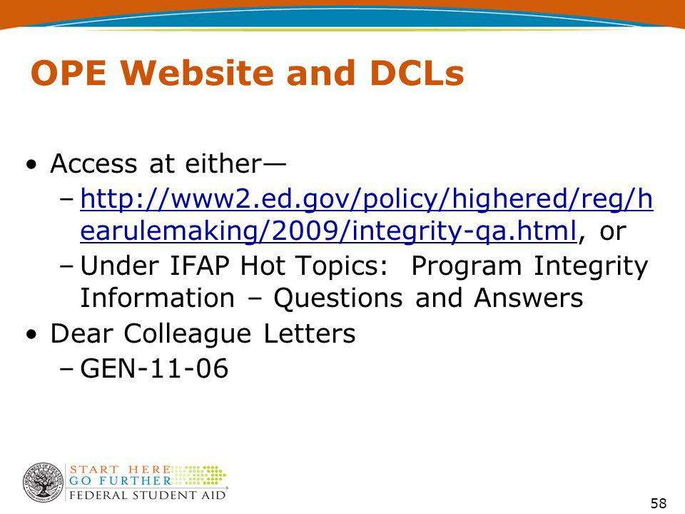 58 OPE Website and DCLs Access at either –http://www2.ed.gov/policy/highered/reg/h earulemaking/2009/integrity-qa.html, orhttp://www2.ed.gov/policy/highered/reg/h earulemaking/2009/integrity-qa.html –Under IFAP Hot Topics: Program Integrity Information – Questions and Answers Dear Colleague Letters –GEN-11-06