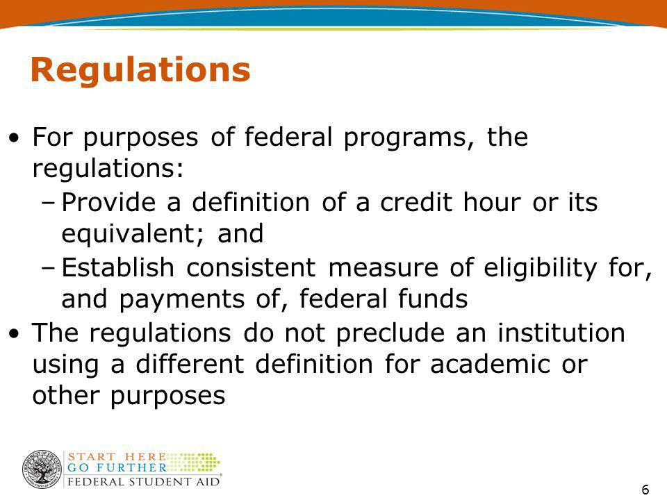 For purposes of federal programs, the regulations: –Provide a definition of a credit hour or its equivalent; and –Establish consistent measure of eligibility for, and payments of, federal funds The regulations do not preclude an institution using a different definition for academic or other purposes Regulations 6