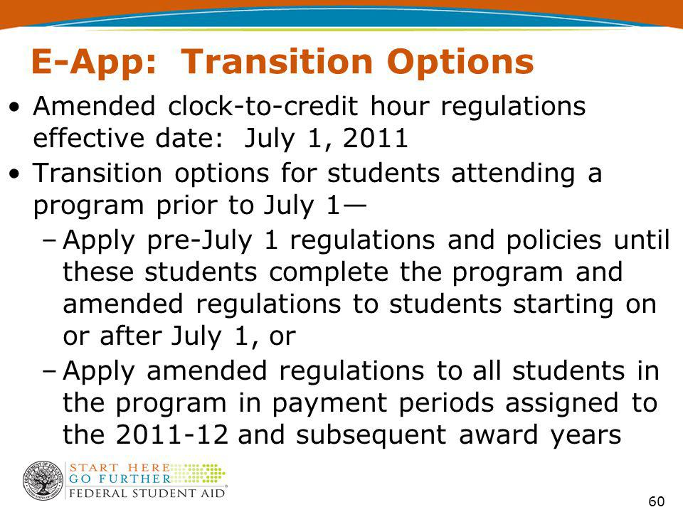 60 E-App: Transition Options Amended clock-to-credit hour regulations effective date: July 1, 2011 Transition options for students attending a program prior to July 1 –Apply pre-July 1 regulations and policies until these students complete the program and amended regulations to students starting on or after July 1, or –Apply amended regulations to all students in the program in payment periods assigned to the 2011-12 and subsequent award years