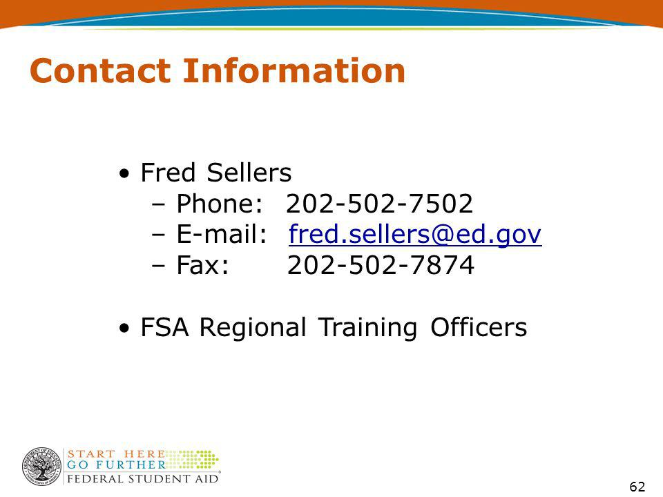 62 Contact Information Fred Sellers – Phone: 202-502-7502 – E-mail: fred.sellers@ed.govfred.sellers@ed.gov – Fax: 202-502-7874 FSA Regional Training Officers