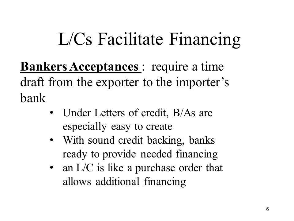 L/Cs Facilitate Financing 6 Bankers Acceptances : require a time draft from the exporter to the importers bank Under Letters of credit, B/As are especially easy to create With sound credit backing, banks ready to provide needed financing an L/C is like a purchase order that allows additional financing
