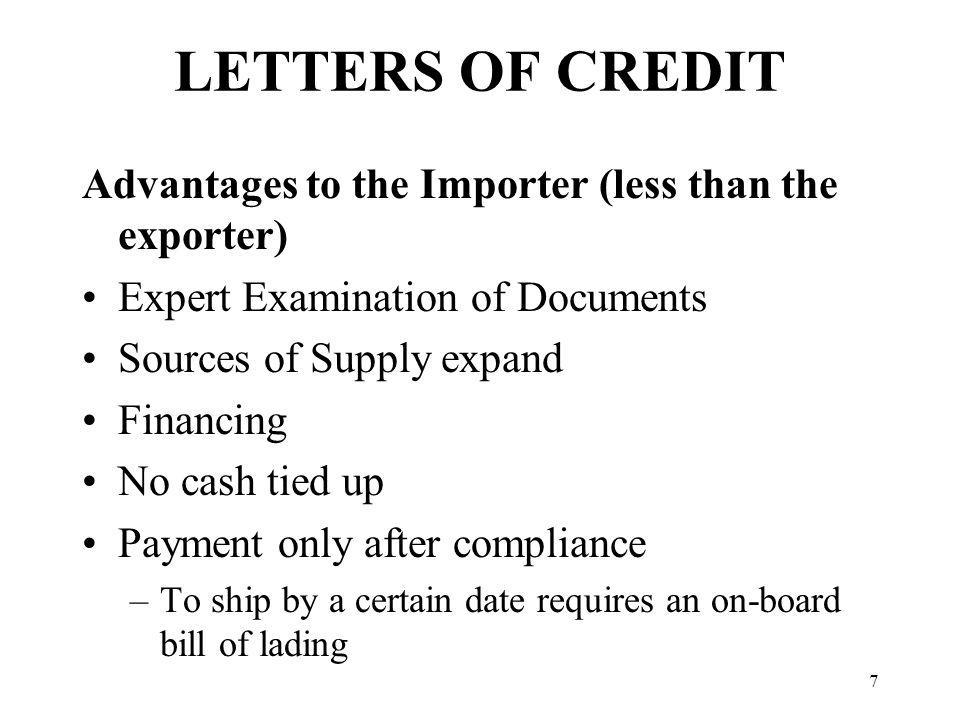 LETTERS OF CREDIT Advantages to the Importer (less than the exporter) Expert Examination of Documents Sources of Supply expand Financing No cash tied up Payment only after compliance –To ship by a certain date requires an on-board bill of lading 7