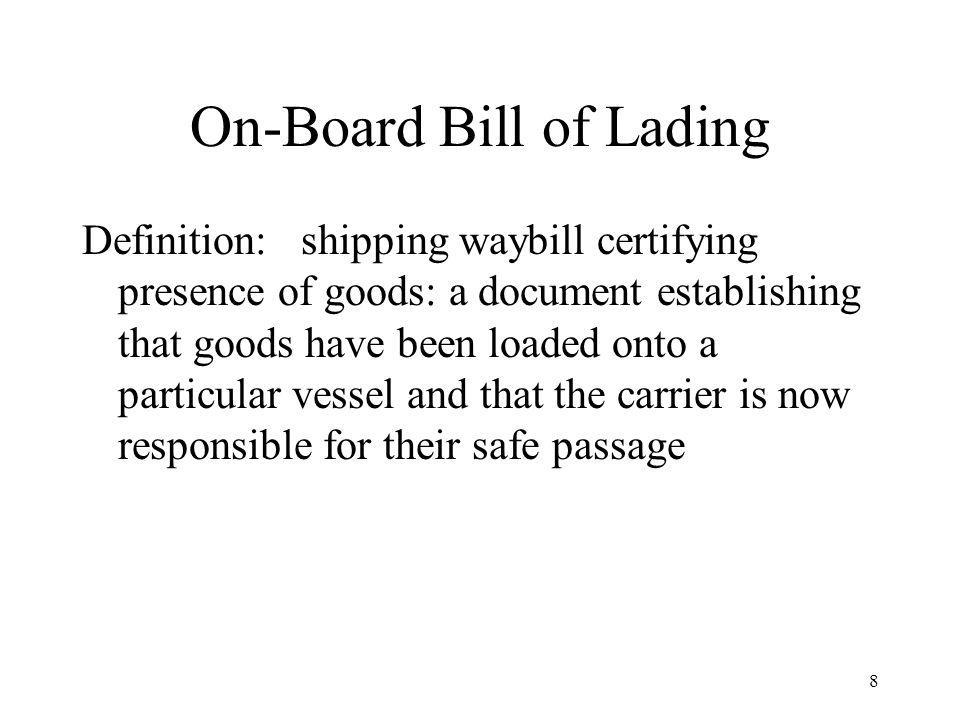 On-Board Bill of Lading Definition: shipping waybill certifying presence of goods: a document establishing that goods have been loaded onto a particular vessel and that the carrier is now responsible for their safe passage 8