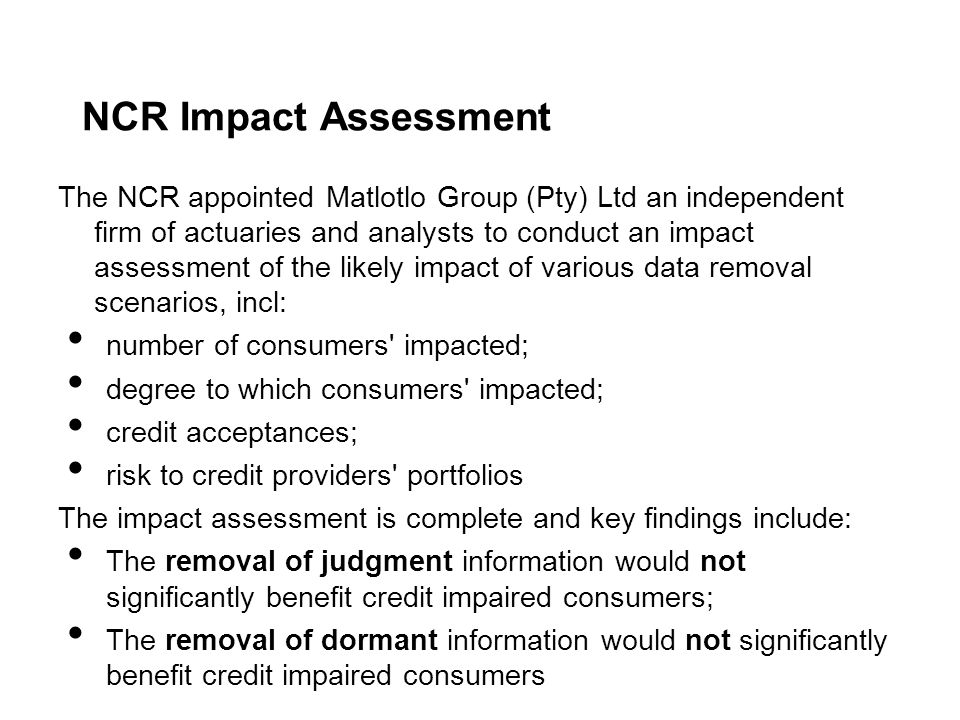 NCR Impact Assessment The NCR appointed Matlotlo Group (Pty) Ltd an independent firm of actuaries and analysts to conduct an impact assessment of the likely impact of various data removal scenarios, incl: number of consumers impacted; degree to which consumers impacted; credit acceptances; risk to credit providers portfolios The impact assessment is complete and key findings include: The removal of judgment information would not significantly benefit credit impaired consumers; The removal of dormant information would not significantly benefit credit impaired consumers