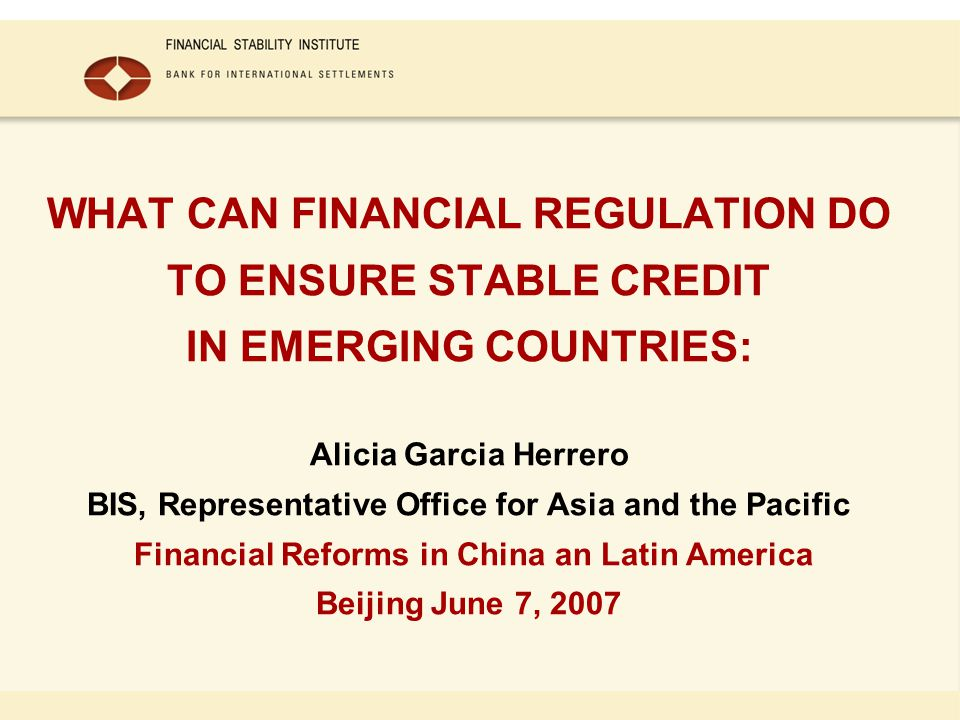 WHAT CAN FINANCIAL REGULATION DO TO ENSURE STABLE CREDIT IN EMERGING COUNTRIES: Alicia Garcia Herrero BIS, Representative Office for Asia and the Paci