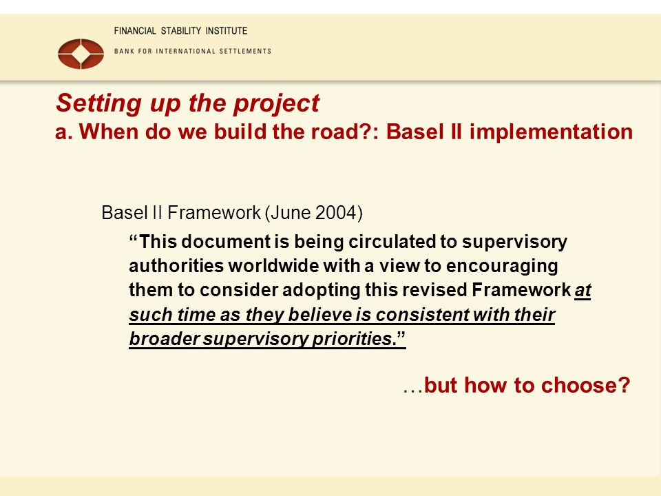 Setting up the project a. When do we build the road?: Basel II implementation Basel II Framework (June 2004) This document is being circulated to supe