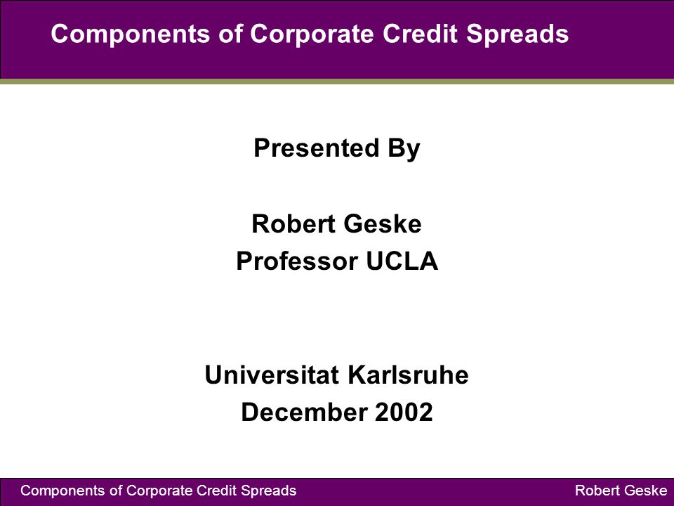 Components of Corporate Credit Spreads Robert Geske Components of Corporate Credit Spreads Presented By Robert Geske Professor UCLA Universitat Karlsruhe December 2002